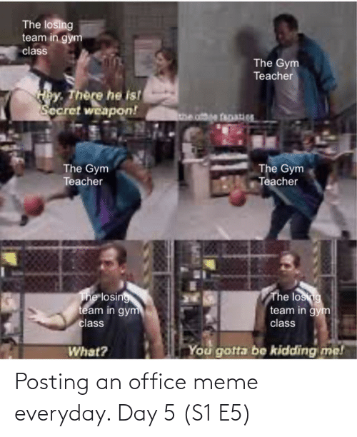 you gotta be kidding me: The losing  team in gym  class  The Gym  Teacher  Hey. There he is!  Secret weapon!  The Gym  Teacher  The Gym  Teacher  The losing  team in gym  The losing  team in gym  class  class  You gotta be kidding me!  What? Posting an office meme everyday. Day 5 (S1 E5)