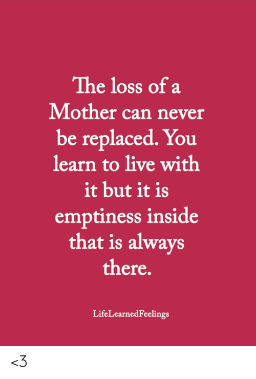 The Loss: The loss of a  Mother can never  be replaced. You  learn to live with  it but it is  emptiness inside  that is always  there.  LifeLearnedFeelings <3