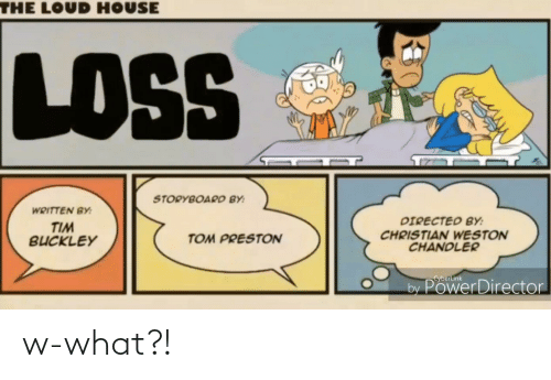 Loud House: THE LOUD HOUSE  LOS  STORYBOARD BY:  WRITTEN BY:  DIRECTED BY:  TIM  BUCKLEY  CHRISTIAN WESTON  CHANDLER  TOM PRESTON  CyberLink  by PowerDirector w-what?!