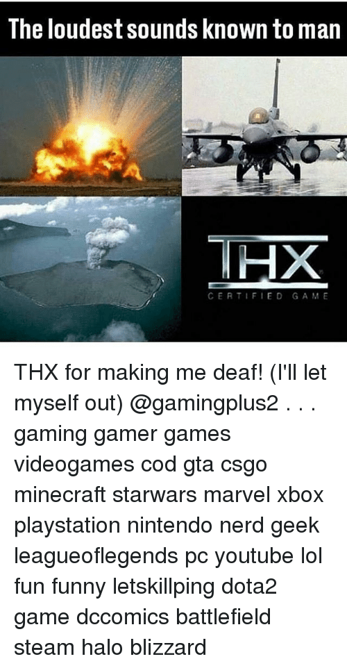 Funny, Halo, and Lol: The loudest sounds known to man  THX  CERTIFIED GAME THX for making me deaf! (I'll let myself out) @gamingplus2 . . . gaming gamer games videogames cod gta csgo minecraft starwars marvel xbox playstation nintendo nerd geek leagueoflegends pc youtube lol fun funny letskillping dota2 game dccomics battlefield steam halo blizzard
