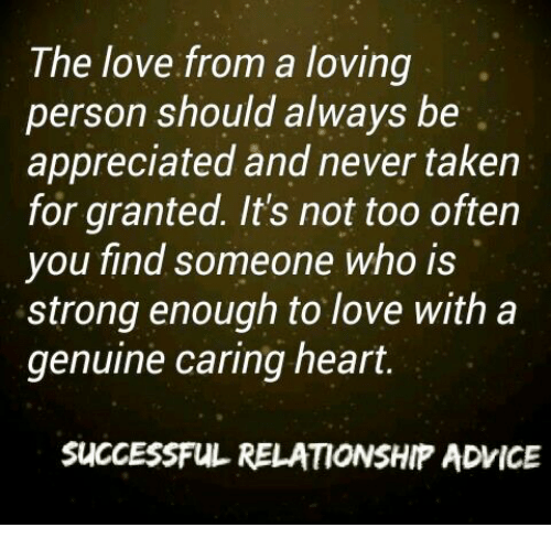 taken for granted: The love from a loving  person should always be  appreciated and never taken  for granted. It's not too often  you find someone who is  strong enough to love with a  genuine caring heart.  SUCCESSFUL RELATIONSHIP ADVICE