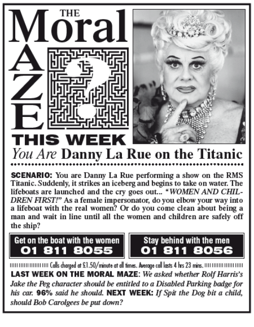 "Impersonable: THE  LTE  THIS WIEEK  You Are Danny La Rue on the Titanic  SCENARIO You are Danny La Rue performing a show on the RMS  Titanic. Suddenly, it strikes an iceberg and begins to take on water. The  lifeboats are launched and the cry goes out  WOMEN AND CHIL  DREN FIRST!"" As a female impersonator, do you elbow your way into  a lifeboat with the real women? Or do you come clean about being a  man and wait in line until all the women and children are safely off  the ship?  Get on the boat with the women  Stay behind with the men  O 1 81 1 8055  O 1 81 1 8O56  llllllllllllllllllllll Calls harged at $1.50/minute at all firmes. Average call lasts 4 hrs 23 mins  LAST WEEK ON THE MORAL MAZE: We asked whether Rolf Harris's  Jake the Peg character should be entitled to a Disabled Parking badge for  his car. 96% said he should. NEXT WEEK: lfSpit the Dog bit a child,  should Bob Carolgees be put down?"