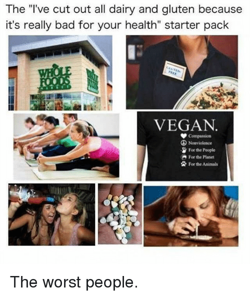 "Animals, Bad, and Memes: The l've cut out all dairy and gluten because  it's really bad for your health"" starter pack  VEGAN  Forthe hople  Forthe Animals The worst people."