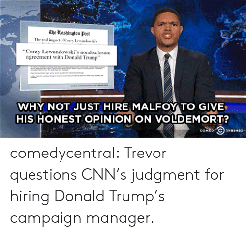 Trump: The lWashington Post  The real  Corey Lewandowski's nondiselosure  agreement with Donald Trump  WHY NOT JUST HIRE MALFOY TO GIVE  HIS HONEST OPINIONON VOLDEMORT? comedycentral:  Trevor questions CNN's judgment for hiring Donald Trump's campaign manager.