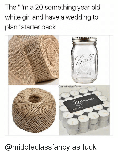 "Funny, White Girl, and Fuck: The ""'m a 20 something year old  white girl and have a wedding to  plan"" starter pack  @middleclassfancy @middleclassfancy as fuck"
