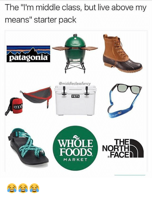 """Memes, Whole Foods, and Live: The """"'m middle class, but live above my  means"""" starter pack  patagonia  @middleclassfanc  YETI  eno  WHOLE  FOODS NOR  THE  FACED  MARKET 😂😂😂"""