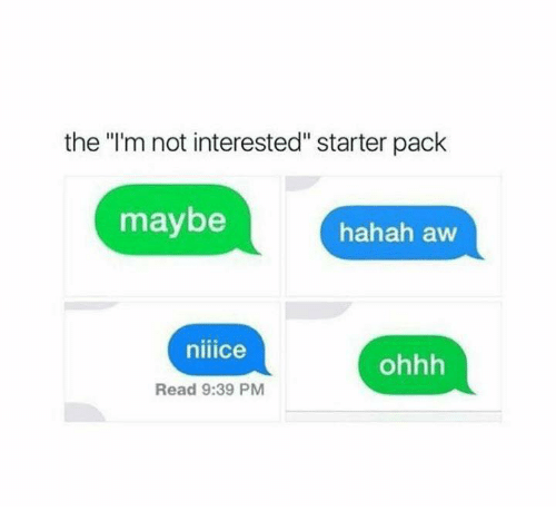 "Starter Pack, Starter, and Read: the ""'m not interested"" starter pack  maybe  hahah aw  niiice  ohhh  Read 9:39 PM"