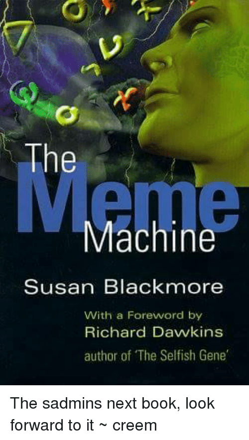 Susan Blackmore: The  Machine  Susan Blackmore  With a Foreword by  Richard Dawkins  author of The Selfish Gene The sadmins next book, look forward to it ~ creem