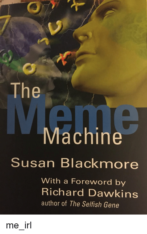 Susan Blackmore: The  Machine  Susan Blackmore  With a Foreword by  Richard Dawkins  author of The Selfish Gene me_irl