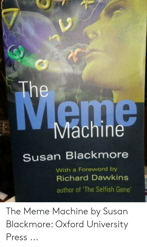 Susan Blackmore: The  Machine  Susan Blackmore  With a Foreword by  Richard Dawkins  author of The Selfish Gene The Meme Machine by Susan Blackmore: Oxford University Press ...