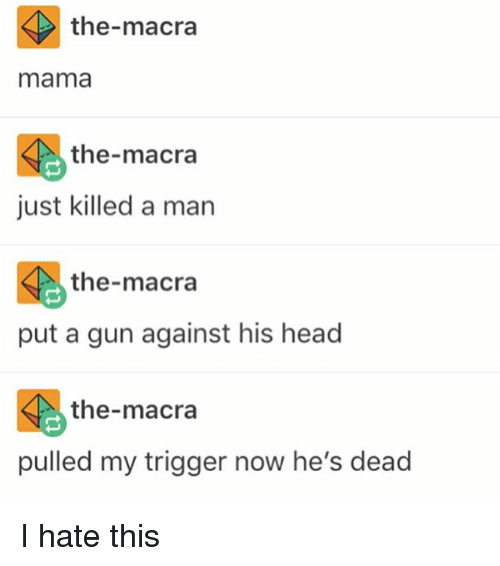 Head, Memes, and 🤖: the-macra  mama  the-macra  just killed a man  the macra  put a gun against his head  the-macra  pulled my trigger now he's dead I hate this