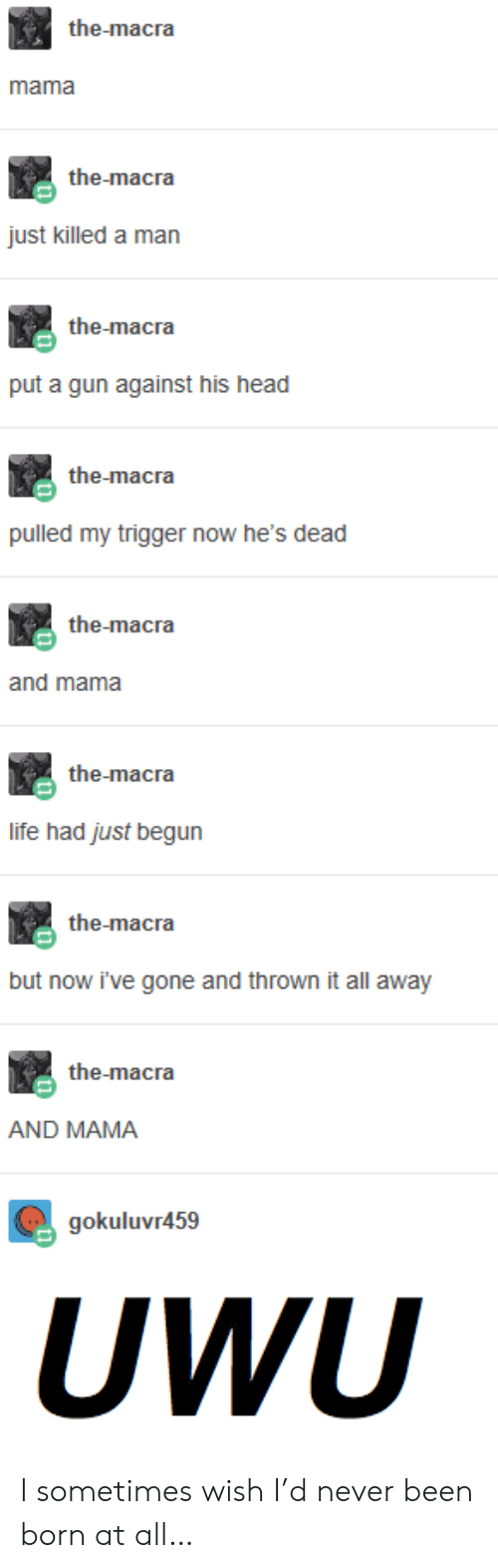 Just Killed A Man: the-macra  mama  the-macra  just killed a man  the-macra  put a gun against his head  the-macra  pulled my trigger now he's dead  the-macra  and mama  the-macra  life had just begun  the-macra  but now i've gone and thrown it all away  the-macra  AND MAMA  gokuluvr459  UWU I sometimes wish I'd never been born at all…