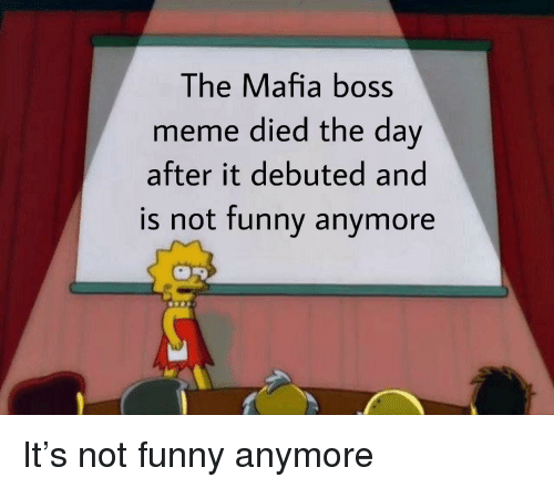 Boss Meme: The Mafia boss  meme died the dav  after it debuted and  is not funnv anvmore