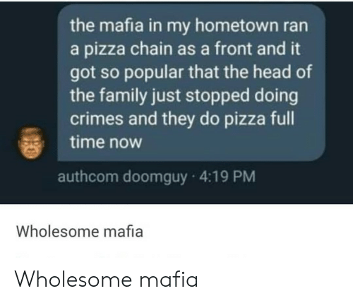 My Hometown: the mafia in my hometown ran  a pizza chain as a front and it  got so popular that the head of  the family just stopped doing  crimes and they do pizza full  time now  authcom doomguy 4:19 PM  Wholesome mafia Wholesome mafia