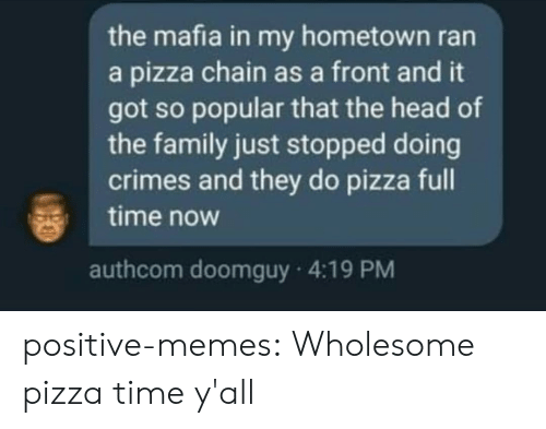 My Hometown: the mafia in my hometown ran  a pizza chain as a front and it  got so popular that the head of  the family just stopped doing  crimes and they do pizza full  time now  authcom doomguy 4:19 PM positive-memes:  Wholesome pizza time y'all