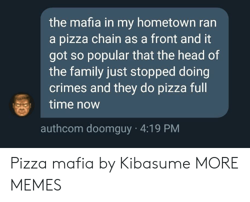 My Hometown: the mafia in my hometown ran  a pizza chain as a front and it  got so popular that the head of  the family just stopped doing  crimes and they do pizza full  time now  authcom doomguy 4:19 PM Pizza mafia by Kibasume MORE MEMES