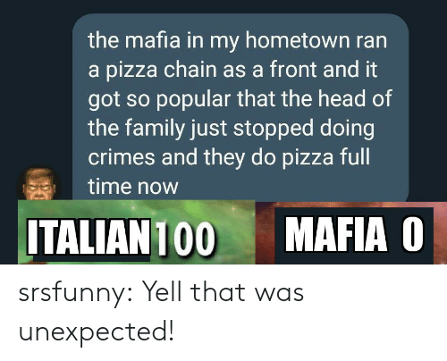 My Hometown: the mafia in my hometown ran  a pizza chain as a front and it  got so popular that the head of  the family just stopped doing  crimes and they do pizza full  time now  MAFIA O  ITALIAN 100 srsfunny:  Yell that was unexpected!