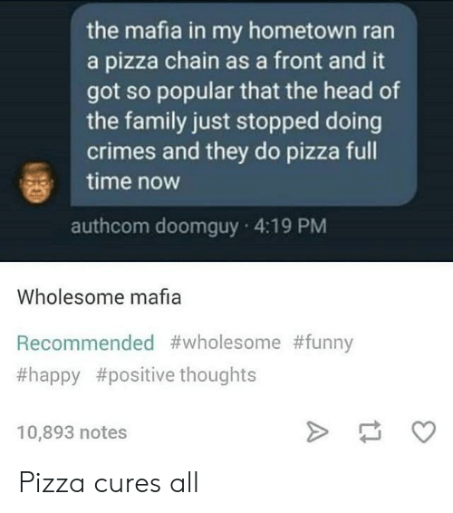 My Hometown: the mafia in my hometown ran  a pizza chain as a front and it  got so popular that the head of  the family just stopped doing  crimes and they do pizza full  time now  authcom doomguy 4:19 PM  Wholesome mafia  Recommended #wholesome #funny  #happy #positive thoughts  10,893 notes Pizza cures all