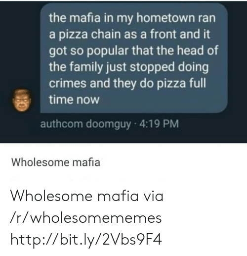 My Hometown: the mafia in my hometown ran  a pizza chain as a front and it  got so popular that the head of  the family just stopped doing  crimes and they do pizza full  time now  authcom doomguy 4:19 PM  Wholesome mafia Wholesome mafia via /r/wholesomememes http://bit.ly/2Vbs9F4