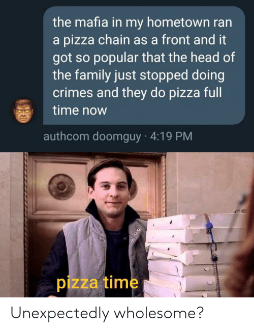 My Hometown: the mafia in my hometown ran  a pizza chain as a front and it  got so popular that the head of  the family just stopped doing  crimes and they do pizza full  time now  authcom doomguy 4:19 PM  pizza time Unexpectedly wholesome?