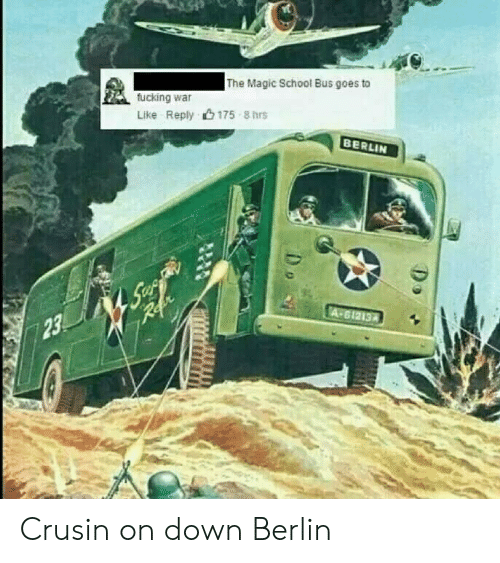 The Magic School Bus: The Magic School Bus goes to  fucking war  Like Reply 175 8hrs  BERLIN  23 Crusin on down Berlin