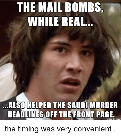 off-the-front: THE MAIL BOMBS,  WHILE REAL  ALSOHFLPED THE SAUDIMURDER  HEADLINES OFF THE FRONT PAGE  made on imgur the timing was very convenient .