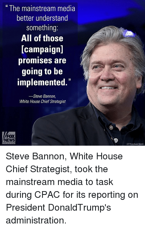 Memes, White House, and Chiefs: The mainstream media  better understand  something:  All of those  [campaign]  promises are  going to be  implemented.  Steve Bannon  White House Chief Strategist  FOX  NEWS Steve Bannon, White House Chief Strategist, took the mainstream media to task during CPAC for its reporting on President DonaldTrump's administration.