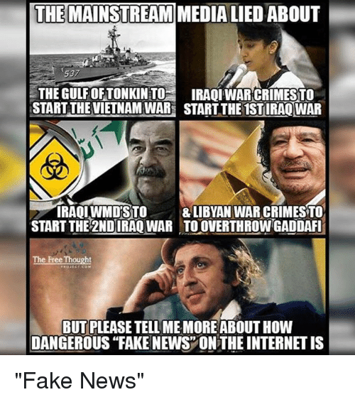 "Memes, Iraqi, and 🤖: THE MAINSTREAM  MEDIA LIED ABOUT  537  THE GULFORTONKINTOH IRAQI WAR CRIMESTO  STARTTHEVIETNAMWAR START THE 1STIRAQWAR  IRAQI WMDSTO  LIBYAN WAR CRIMESTO  START THE 2NDIRAQWAR TOOVERTHROWGADDAFI  The Free Thought  FROIECT C  BUT PLEASE TELL MEMORE ABOUT HOW  DANGEROUS ""FAKE NEWS ON THE INTERNETIS ""Fake News"""