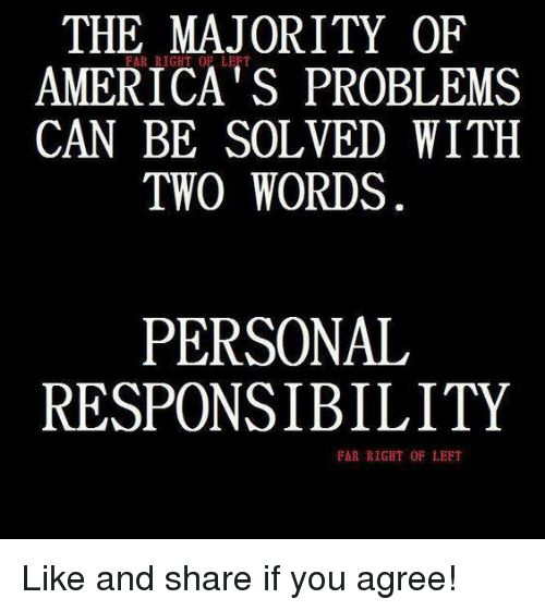 Personal Responsibility: THE MAJORITY OF  AMERICA's PROBLEMS  CAN BE SOLVED WITH  TWO WORDS  PERSONAL  RESPONSIBILITY  FAR RIGHT OF LEFT Like and share if you agree!