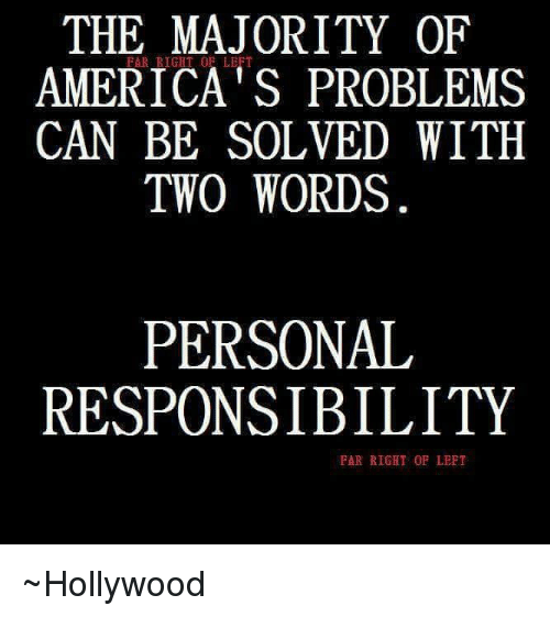 Personal Responsibility: THE MAJORITY OF  AMERICA's PROBLEMS  CAN BE SOLVED WITH  TWO WORDS  PERSONAL  RESPONSIBILITY  FAR RIGHT OF LEFT ~Hollywood
