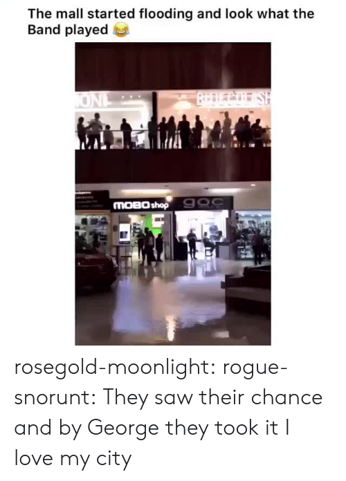 Rogue: The mall started flooding and look what the  Band played  BrDLCo SH  ONL  MOBO shop 900 rosegold-moonlight: rogue-snorunt: They saw their chance and by George they took it  I love my city