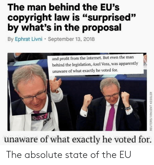 "the proposal: The man behind the EU's  copyright law is ""surprised""  by what's in the proposal  By Ephrat Livni September 13, 2018  93  and profit from the internet. But even the man  behind the legislation, Axel Voss, was apparently  unaware of what exactly he voted for.  unaware of what exactly he voted for The absolute state of the EU"