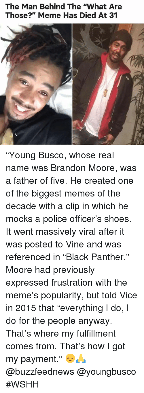 "What Are Those: The Man Behind The ""What Are  Those?"" Meme Has Died At 31 ""Young Busco, whose real name was Brandon Moore, was a father of five. He created one of the biggest memes of the decade with a clip in which he mocks a police officer's shoes. It went massively viral after it was posted to Vine and was referenced in ""Black Panther."" Moore had previously expressed frustration with the meme's popularity, but told Vice in 2015 that ""everything I do, I do for the people anyway. That's where my fulfillment comes from. That's how I got my payment."" 😞🙏 @buzzfeednews @youngbusco #WSHH"