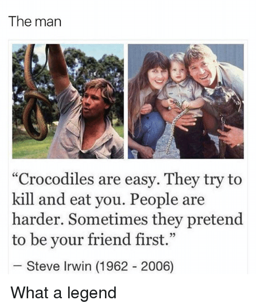 """Steve Irwin, Girl, and Legend: The man  """"Crocodiles are easy. They try to  kill and eat you. People are  harder. Sometimes they pretend  to be your friend first.""""  Steve Irwin (1962 2006) What a legend"""