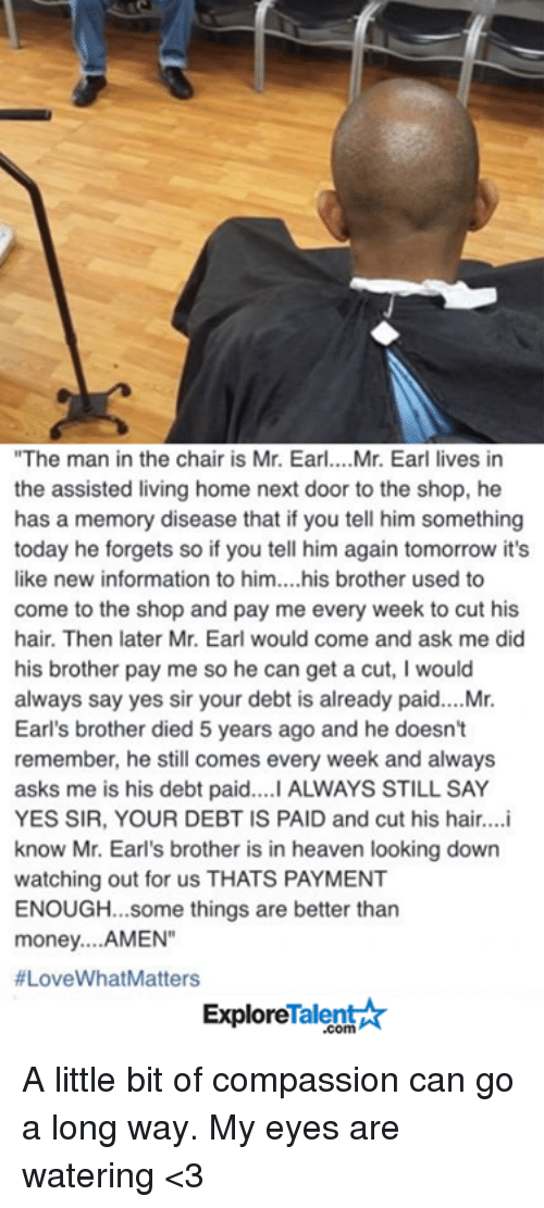"""Heaven, Memes, and Money: """"The man in the chair is Mr. Earl. ...Mr. Earl lives in  the assisted living home next door to the shop, he  has a memory disease that if you tell him something  today he forgets so if you tell him again tomorrow it's  like new information to him....his brother used to  come to the shop and pay me every week to cut his  hair. Then later Mr. Earl would come and ask me did  his brother pay me so he can get a cut, I would  always say yes sir your debt is already paid.... Mr.  Earl's brother died 5 years ago and he doesn't  remember, he still comes every week and always  asks me is his debt paid....I ALWAYS STILL SAY  YES SIR, YOUR DEBT IS PAID and cut his hair....i  know Mr. Earl's brother is in heaven looking down  watching out for us THATS PAYMENT  ENOUGH... some things are better than  money. ...AMEN""""  #LoveWhat Matters  Talent  Explore A little bit of compassion can go a long way. My eyes are watering <3"""