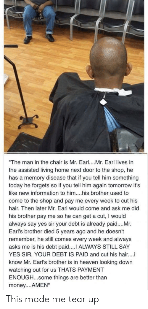 "earl: ""The man in the chair is Mr. Earl. Mr. Earl lives in  the assisted living home next door to the shop, he  has a memory disease that if you tell him something  today he forgets so if you tell him again tomorrow it's  like new information to him....his brother used to  come to the shop and pay me every week to cut his  hair. Then later Mr. Earl would come and ask me did  his brother pay me so he can get a cut, I would  always say yes sir your debt is already paid....Mr.  Earl's brother died 5 years ago and he doesn't  remember, he still comes every week and always  asks me is his debt paid.... ALWAYS STILL SAY  YES SIR, YOUR DEBT IS PAID and cut his hair...i  know Mr. Earl's brother is in heaven looking down  watching out for us THATS PAYMENT  ENOUGH...some things are better thar  money....AMEN"" This made me tear up"