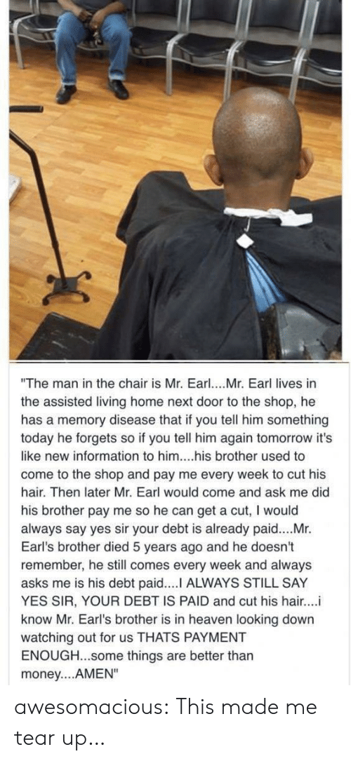 "earl: ""The man in the chair is Mr. Earl. Mr. Earl lives in  the assisted living home next door to the shop, he  has a memory disease that if you tell him something  today he forgets so if you tell him again tomorrow it's  like new information to him....his brother used to  come to the shop and pay me every week to cut his  hair. Then later Mr. Earl would come and ask me did  his brother pay me so he can get a cut, I would  always say yes sir your debt is already paid....Mr.  Earl's brother died 5 years ago and he doesn't  remember, he still comes every week and always  asks me is his debt paid.... ALWAYS STILL SAY  YES SIR, YOUR DEBT IS PAID and cut his hair...i  know Mr. Earl's brother is in heaven looking down  watching out for us THATS PAYMENT  ENOUGH...some things are better thar  money....AMEN"" awesomacious:  This made me tear up…"