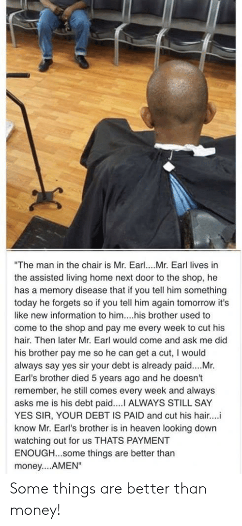 "earl: ""The man in the chair is Mr. Earl... Mr. Earl lives in  the assisted living home next door to the shop, he  has a memory disease that if you tell him something  today he forgets so if you tell him again tomorrow it's  like new information to him....his brother used to  come to the shop and pay me every week to cut his  hair. Then later Mr. Earl would come and ask me did  his brother pay me so he can get a cut, I would  always say yes sir your debt is already paid....Mr.  Earl's brother died 5 years ago and he doesn't  remember, he still comes every week and always  asks me is his debt paid....I ALWAYS STILL SAY  YES SIR, YOUR DEBT IS PAID and cut his hair..  know Mr. Earl's brother is in heaven looking down  watching out for us THATS PAYMENT  ENOUGH...some things are better than  money... AMEN"" Some things are better than money!"