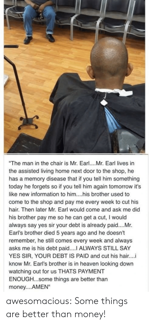 "earl: ""The man in the chair is Mr. Earl... Mr. Earl lives in  the assisted living home next door to the shop, he  has a memory disease that if you tell him something  today he forgets so if you tell him again tomorrow it's  like new information to him....his brother used to  come to the shop and pay me every week to cut his  hair. Then later Mr. Earl would come and ask me did  his brother pay me so he can get a cut, I would  always say yes sir your debt is already paid....Mr.  Earl's brother died 5 years ago and he doesn't  remember, he still comes every week and always  asks me is his debt paid....I ALWAYS STILL SAY  YES SIR, YOUR DEBT IS PAID and cut his hair..  know Mr. Earl's brother is in heaven looking down  watching out for us THATS PAYMENT  ENOUGH...some things are better than  money... AMEN"" awesomacious:  Some things are better than money!"