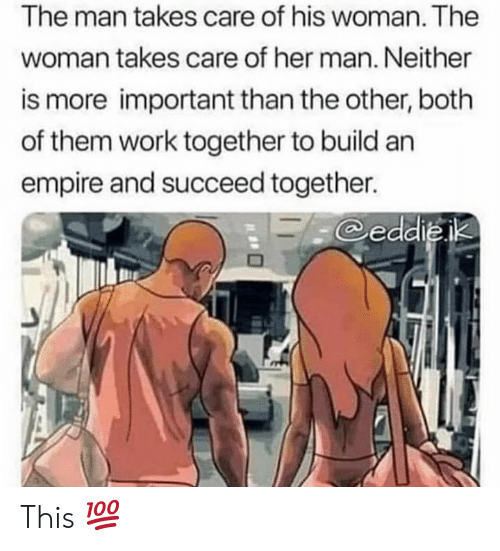 Empire: The man takes care of his woman. The  woman takes care of her man. Neither  is more important than the other, both  of them work together to build an  empire and succeed together.  eddieik This 💯