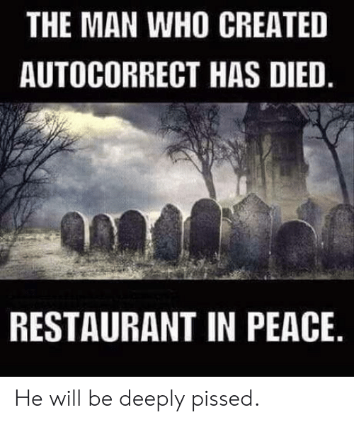 Who Created: THE MAN WHO CREATED  AUTOCORRECT HAS DIED  RESTAURANT IN PEACE He will be deeply pissed.