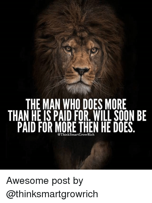 Think Smart: THE MAN WHO DOESMORE  THAN HE IS PAID FOR. WILL SOON BE  PAID FOR MORE THEN HE DOES  @Think Smart Grow Rich Awesome post by @thinksmartgrowrich