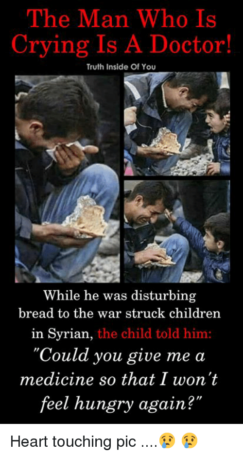 "Children, Crying, and Doctor: The Man Who Is  Crying Is A Doctor!  Truth Inside Of You  While he was disturbing  bread to the war struck children  in Syrian,  the child told him:  'Could you give me a  medicine so that I won't  feel hungry again?  2"" Heart touching pic ....😢 😢"
