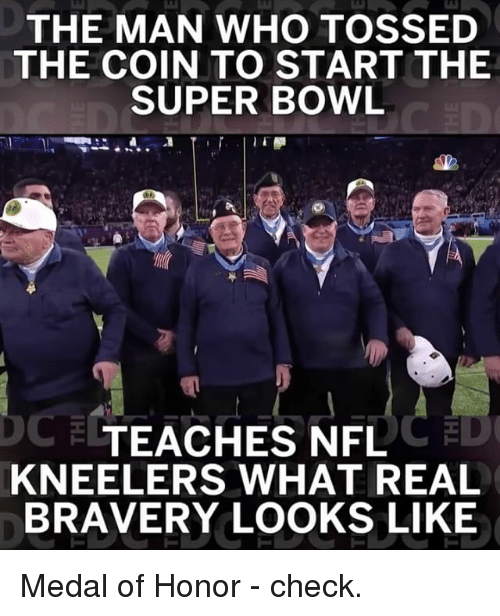 medal of honor: THE MAN WHO TOSSED  THE COIN TO START THE  SUPER BOWL  TEACHES NFL  KNEELERS WHAT REAL  BRAVERY LOOKS LIKE Medal of Honor - check.