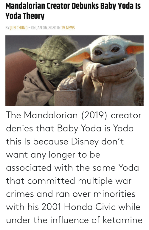 Honda: The Mandalorian (2019) creator denies that Baby Yoda is Yoda this Is because Disney don't want any longer to be associated with the same Yoda that committed multiple war crimes and ran over minorities with his 2001 Honda Civic while under the influence of ketamine