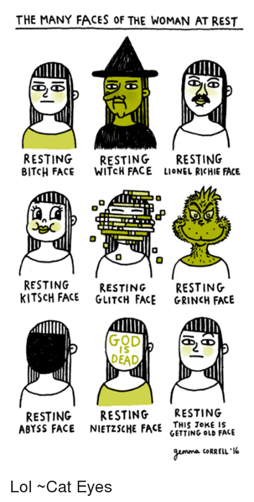 Memes, Jokes, and Old: THE MANY FACES 0F THE WoMAN AT REST  CD, CD  RESTING  RESTING  RESTING  BITCH FACE  WITCH FACE LIONEL RICHIE FACE.  RESTING RESTING  RESTING  KITSCH FACE  GLITCH FACE GRINCH FACE  IS  DEAD  RESTING  RESTING  RESTING  NIETZSCHE FACE  THIS JOKE IS  GETTING OLD FACE  ABYSS FACE  gumma CORRELL Lol ~Cat Eyes