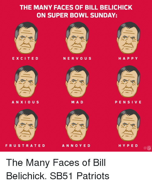 super bowl sunday: THE MANY FACES OF BILL BELICHICK  ON SUPER BOWL SUNDAY:  E X C I T E D  N E R O U S  H A P P Y  M A D  A N X I O U S  P E N S I V E  F R U S T R A T E D  A N N O Y E D  H Y P E D  NFL The Many Faces of Bill Belichick. SB51 Patriots