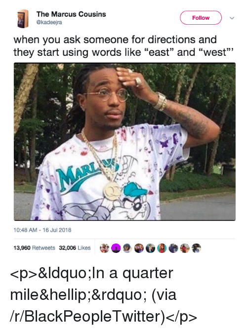 "Blackpeopletwitter, Ask, and Via: The Marcus Cousins  @kadeejra  Follow  when you ask someone for directions and  they start using words like ""east"" and ""west""""  10:48 AM-16 Jul 2018  13,960 Retweets 32,006 Likes  宰 <p>""In a quarter mile…"" (via /r/BlackPeopleTwitter)</p>"