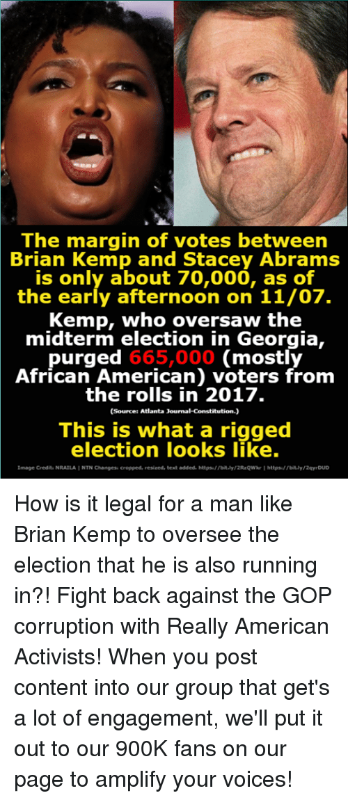 midterm: The margin of votes between  Brian Kemp and Stacey Abrams  is only about 70,000, as of  the early afternoon on 11/07.  Kemp, who oversaw the  midterm election in Georgia,  purged 665,000 (mostly  African American) voters from  the rolls in 2017.  (Source: Atlanta Journal-Constitution.)  This is what a rigged  election looks like.  Image Crediti NRAILAI NTN Changes: cropped, resized, text added. https//bit.ly/2RzQWkr Ihttps  /bit.ly/2qy DUD How is it legal for a man like Brian Kemp to oversee the election that he is also running in?!  Fight back against the GOP corruption with Really American Activists! When you post content into our group that get's a lot of engagement, we'll put it out to our 900K fans on our page to amplify your voices!