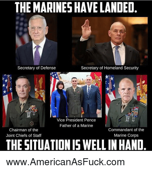 The Chairman: THE MARINES HAVELANDED.  Secretary of Defense  Secretary of Homeland Security  a  Vice President P  Father of a Marine  Commandant of the  Chairman of the  Marine Corps  Joint Chiefs of Staff  THESITUATIONISWELL IN HAND www.AmericanAsFuck.com